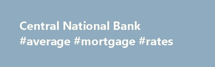 Central National Bank #average #mortgage #rates http://mortgage.remmont.com/central-national-bank-average-mortgage-rates/  #central mortgage company # Secure Page Sign-In Ensuring the security of your personal information is important to us. When you sign in to Online Banking on our home page, your User Name and Password are secure. The moment you click the Log In button, we encrypt your user name and password using Secure Sockets Layer (SSL) technology. Browser Security Indicators You may…