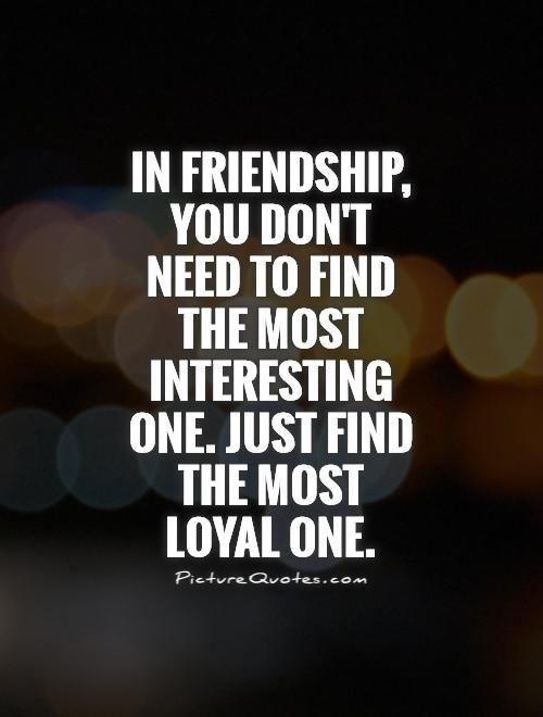 In friendship, you don't need to find the most interesting one. Just find the most loyal one. Picture Quotes.