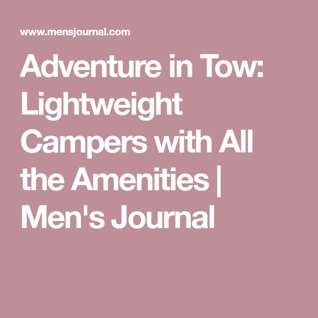Adventure in Tow: Lightweight Campers with All the Amenities | Men's Journal