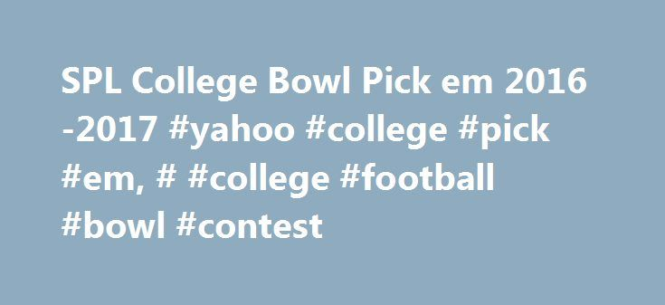 SPL College Bowl Pick em 2016-2017 #yahoo #college #pick #em, # #college #football #bowl #contest http://bakersfield.remmont.com/spl-college-bowl-pick-em-2016-2017-yahoo-college-pick-em-college-football-bowl-contest/  # Welcome to SPL College Bowl Pick'em! Object of the Contest. Pick the winners of the 2017-2018 college football bowl games . The player that makes the most correct picks wins the contest. All that matters is which team wins the game in order to be a correct pick. Entry is…