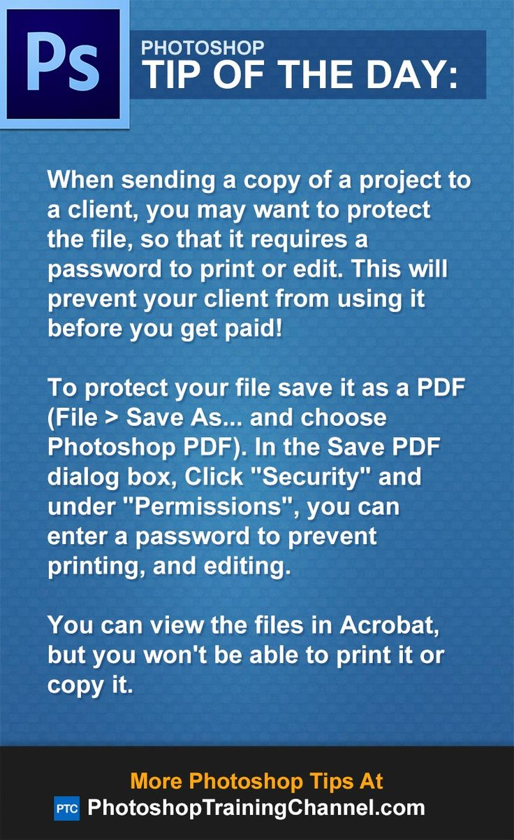 "When sending a copy of a project to a client, you may want to protect the file, so that it requires a password to print or edit. This will prevent your client from using it before you get paid!To protect your file save it as a PDF (File > Save As... and choose Photoshop PDF). In the Save PDF dialog box, Click ""Security"" and under ""Permissions"", you can  enter a password to prevent printing, and editing.You can view the files in Acrobat, but you won't be able to print it or copy it."