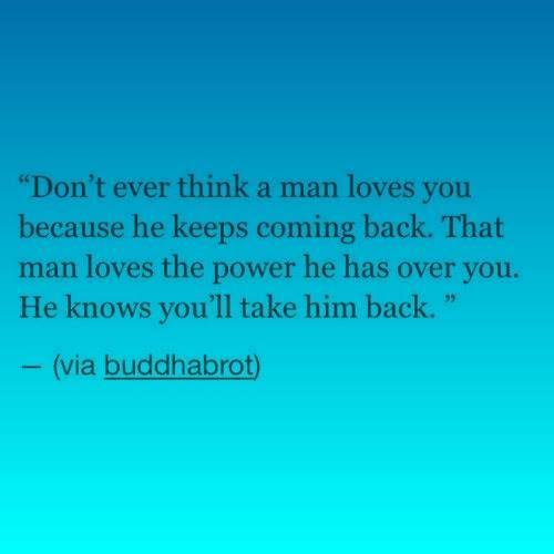 Don't ever think a man loves you because he keeps coming back. That man loves the power he has over you. He knows you'll take him back. Very good advice!!!