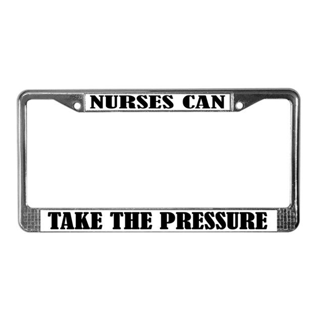 "Here's the perfect gift for any nurse or nursing student - a nursing license plate frame with ""Nurses Can Take The Pressure"" slogan."