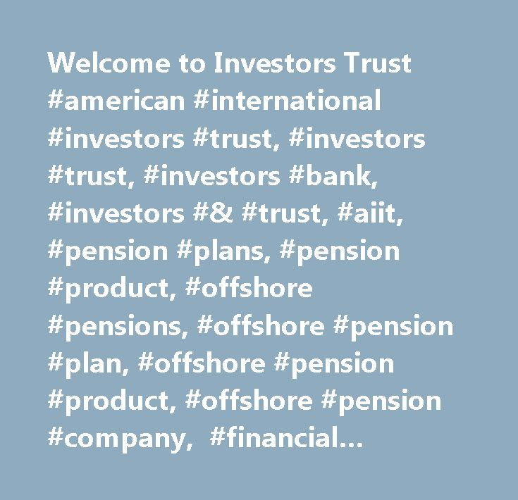 Welcome to Investors Trust #american #international #investors #trust, #investors #trust, #investors #bank, #investors #& #trust, #aiit, #pension #plans, #pension #product, #offshore #pensions, #offshore #pension #plan, #offshore #pension #product, #offshore #pension #company, #financial #services, #mutual #funds, #hedge #funds, #institutional #money #market #funds, #multi-class #funds, #multi-currency #portfolio #accounting, #mutual #fund #administration, #offshore #administration…