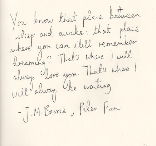 You know that place between sleep and awake, that place where you can still remember dreaming? That's where i will always love you. That's where I will always be waiting. - Peter Pan