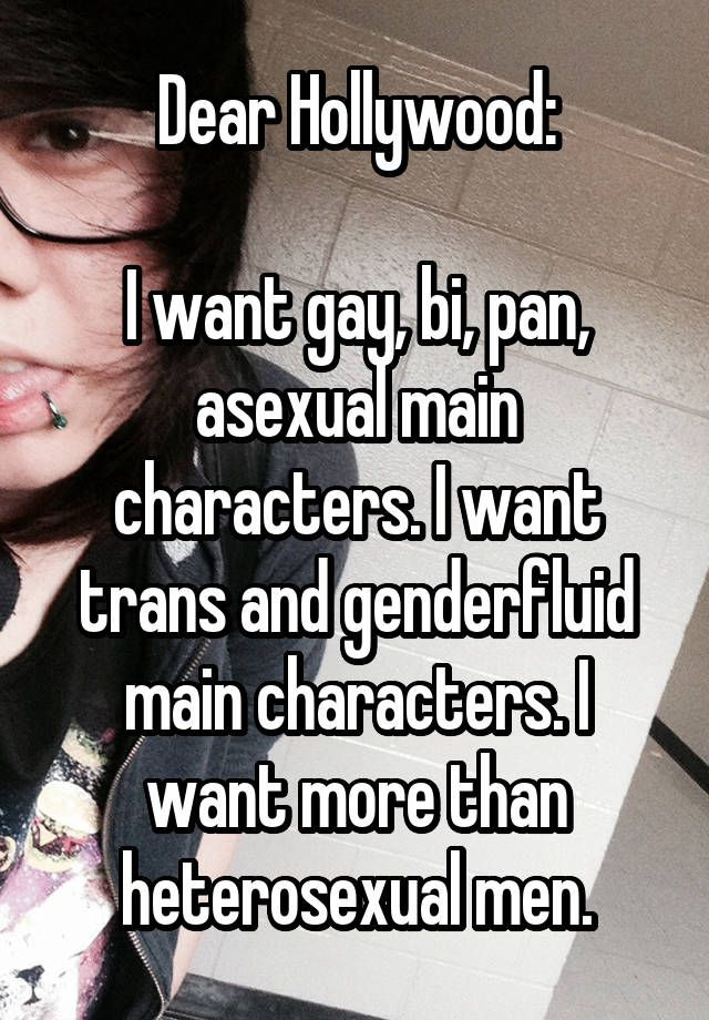 Dear Hollywood:  I want gay, bi, pan, asexual main characters. I want trans and genderfluid main characters. I want more than heterosexual men.