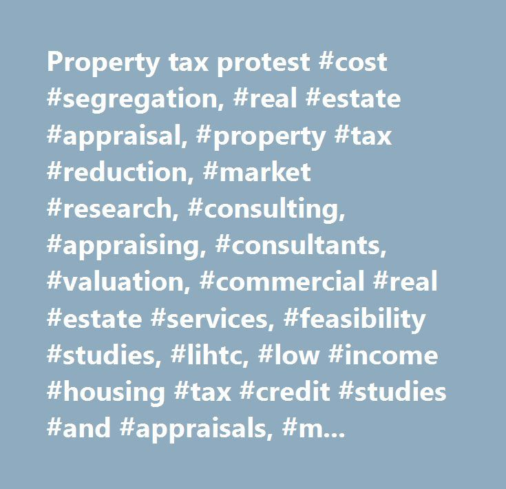 Property tax protest #cost #segregation, #real #estate #appraisal, #property #tax #reduction, #market #research, #consulting, #appraising, #consultants, #valuation, #commercial #real #estate #services, #feasibility #studies, #lihtc, #low #income #housing #tax #credit #studies #and #appraisals, #mark-to-market, #hud, #property #assessment, #comparable #sales, #real #estate #trends, #data, #publications, #appeals, #taxes, #land, #houston, #tx, #texas, #property #owners, #irs…