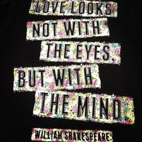 Love looks not with the eyes, but with the mind ~ William Shakespeare
