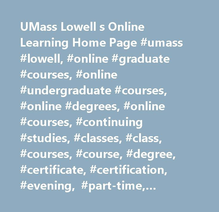 UMass Lowell s Online Learning Home Page #umass #lowell, #online #graduate #courses, #online #undergraduate #courses, #online #degrees, #online #courses, #continuing #studies, #classes, #class, #courses, #course, #degree, #certificate, #certification, #evening, #part-time, #distance #education, #training, #learning, #workshops, #workshop, #seminars, #graduate, #undergraduate, #campus, #university, #customized #training, #corporate #education, #training, #information #technology, #multimedia…