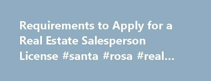 Requirements to Apply for a Real Estate Salesperson License #santa #rosa #real #estate http://real-estate.remmont.com/requirements-to-apply-for-a-real-estate-salesperson-license-santa-rosa-real-estate/  #real estate agent course # Requirements to Apply for a Real Estate Salesperson License To obtain a real estate salesperson license, you must first qualify for and pass a written examination. Those who pass the examination are provided a license application which must be submitted to and…