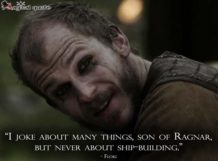 """I joke about many things, son of Ragnar, but never about ship building."" Floki ~ Vikings"