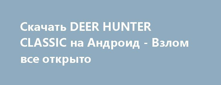 Скачать DEER HUNTER CLASSIC на Андроид - Взлом все открыто http://droider-games.ru/1659-skachat-deer-hunter-classic-na-android-vzlom-vse-otkryto.html