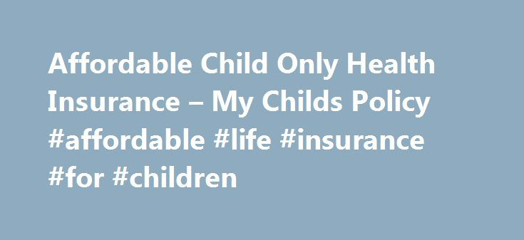 Affordable Child Only Health Insurance – My Childs Policy #affordable #life #insurance #for #children http://california.remmont.com/affordable-child-only-health-insurance-my-childs-policy-affordable-life-insurance-for-children/  # Affordable Child Only Health Insurance Thanks to Obamacare, many more families can purchase affordable child only health insurance in 2017 as well as adults. This is because the ACA offers tax subsidies for private health insurance plans on the marketplace to…