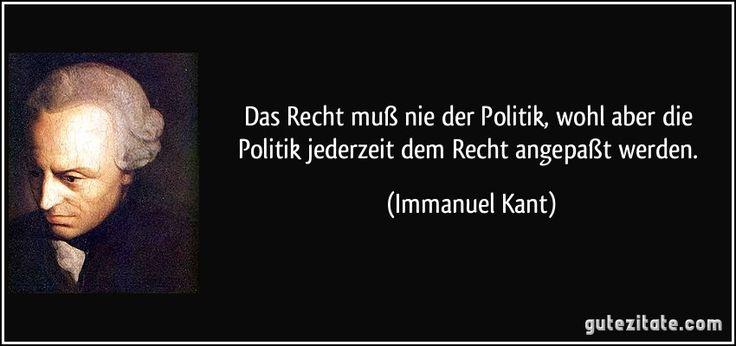 Das Recht muß nie der Politik, wohl aber die Politik jederzeit dem Recht angepaßt werden. (Immanuel Kant)