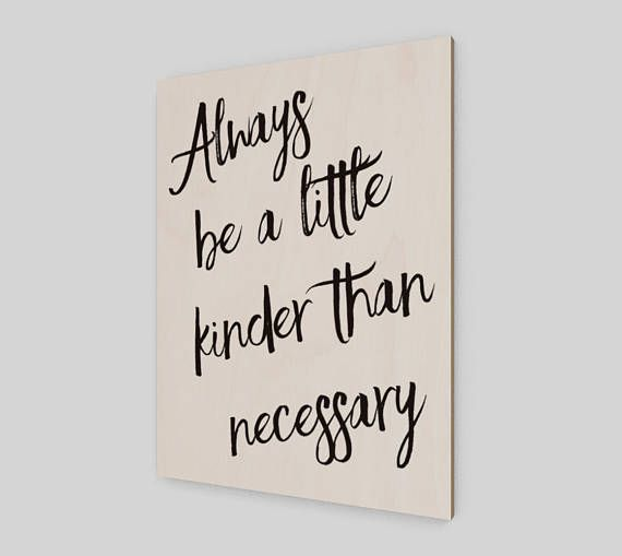 Always be a little kinder than necessary.  The perfect accent for any space! Each wood print is unique due to the natural qualities of each individual panel of wood.  • Wood canvas made from Birch wood sourced from sustainable Canadian forests • UV set inks, meaning the print resists