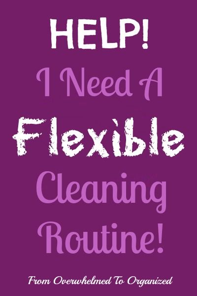 From Overwhelmed to Organized: Help! I Need A Flexible Cleaning Routine!