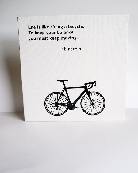 Life is like riding a bicycle. To keep your balance you must keep moving - Einstein