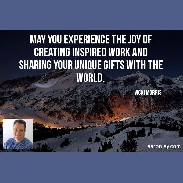 May you experience the joy of creating inspired work and sharing your unique gifts with the world -Vicki Morris