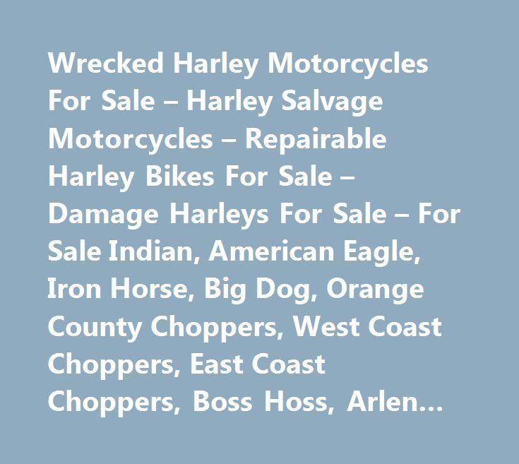 Wrecked Harley Motorcycles For Sale – Harley Salvage Motorcycles – Repairable Harley Bikes For Sale – Damage Harleys For Sale – For Sale Indian, American Eagle, Iron Horse, Big Dog, Orange County Choppers, West Coast Choppers, East Coast Choppers, Boss Hoss, Arlen Ness Motorcycles #west #coast #choppers, #east #coast #choppers, #boss #hoss, #hd, #bent #bikes, #wrecked #bikes, #harley #salvage #yard, #salvage #harleys, #crashed #harleys, #texas #harley #dealer, #florida #harley #dealer, #los…