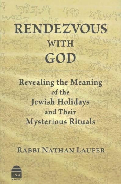 Rendezvous With God: Revealing the Meaning of the Jewish Holidays and Their Mysterious Rituals