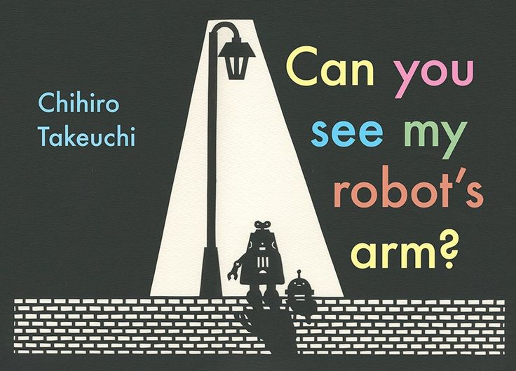 Can you find my robot's arm? Forthcoming title One morning, poor robot wakes up to find he is missing an arm. They search the inside of the house and outside the house, but his arm is nowhere to be found. Can you find m robot's arm? invites children to explore through the beautiful and deceptively simple images of Chihiro Takeuchi (which are all cut from paper by hand). Where can the arm be, and what might make a suitable replacement?