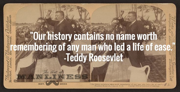 """Our history contains no name worth remembering of any man who led a life of ease."" -Teddy Roosevlet"