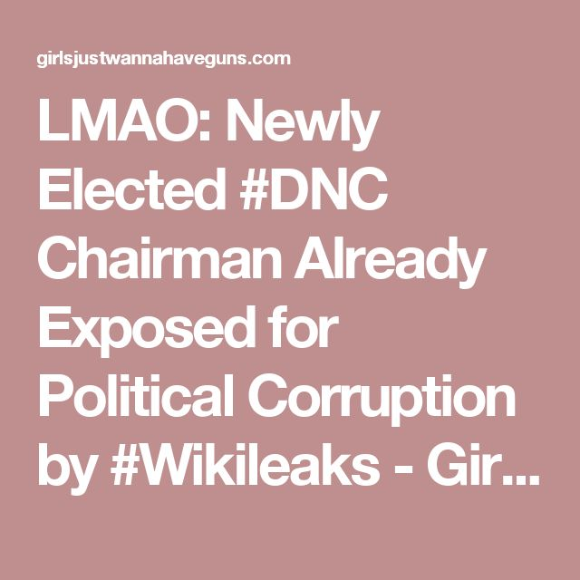 LMAO: Newly Elected #DNC Chairman Already Exposed for Political Corruption by #Wikileaks - Girls Just Wanna Have Guns