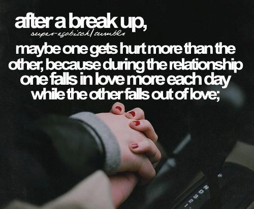 """After a break up, maybe one gets hurt more than the other,"