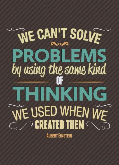 Albert Einstein Quote:  We can't solve problems by using the same kind of thinking we used when we created them.