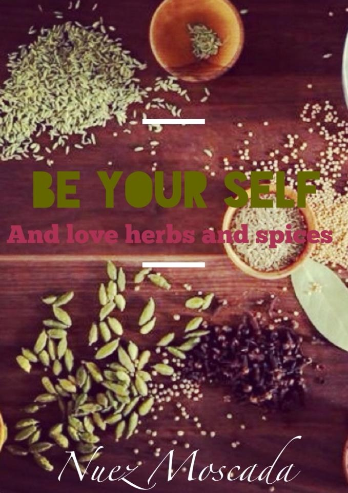 Be yourself and love herbs and spices