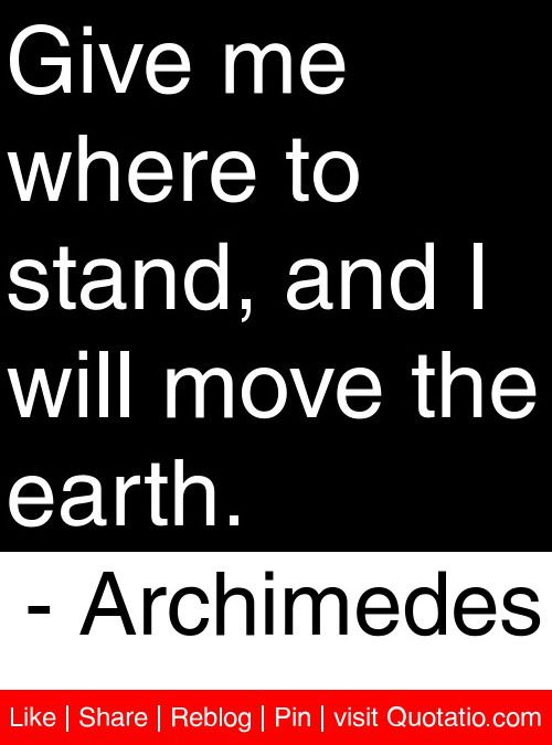 Give me where to stand, and I will move the earth. - Archimedes #quotes #quotations