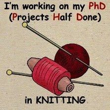 Knitting humor: I'm working on my PhD in knitting poster  --- BAHAHAHA THAT IS EVERYTHING I'VE DONE SO FAR...BUT now I will have time to work on it, so hey, I think I can finish a project or two...that I actually put my mind to and work hard on. I can do it...but I swear I have ADD/ADHD or something being creative and finishing, well, anything.
