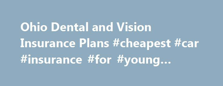 Ohio Dental and Vision Insurance Plans #cheapest #car #insurance #for #young #drivers http://insurance.remmont.com/ohio-dental-and-vision-insurance-plans-cheapest-car-insurance-for-young-drivers/  #dentist insurance # Ohio Dental Vision Insurance Plans The mouth and eyes are important parts of your body and your health. Regular dental and vision checkups can help find early warning signs of disease and health conditions. So, complete health coverage is more than just medical insurance, it…