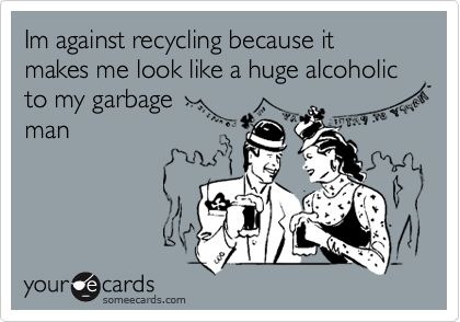 Im against recycling because it makes me look like a huge alcoholic to my garbage man.: Giggle, E Card, Quote, So True, Funny Stuff, Funnies, Ecards