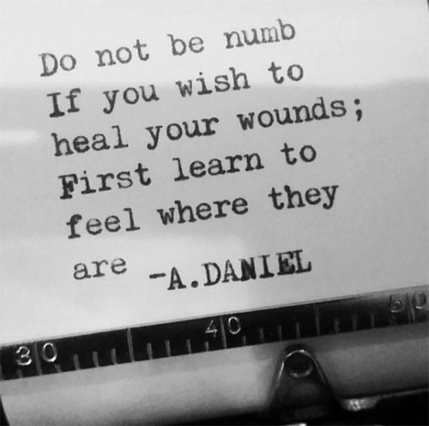 """""""Do not be numb if you wish to heal your wounds; First learn to feel where they are."""" — A. Daniel"""