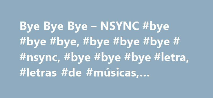Bye Bye Bye – NSYNC #bye #bye #bye, #bye #bye #bye # #nsync, #bye #bye #bye #letra, #letras #de #músicas, #letras, #legenda http://law.nef2.com/bye-bye-bye-nsync-bye-bye-bye-bye-bye-bye-nsync-bye-bye-bye-letra-letras-de-musicas-letras-legenda/  Bye Bye Bye Bye Bye Bye (Hey, Hey) Bye, Bye, Bye Bye, Bye. Bye, Bye. Oh, Oh. I'm doing this tonight, You're probably gonna start a fight. I know this can't be right. Hey baby come on, I loved you endlessly, When you weren't there for me. So now it's…