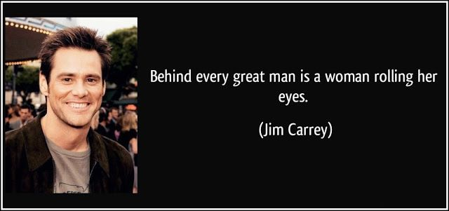Behind every great man is a woman rolling her eyes. - Jim Carrey Quotes