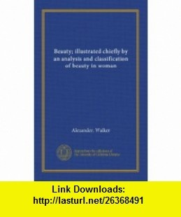 Beauty; illustrated chiefly by an analysis and classification of beauty in woman Alexander. Walker ,   ,  , ASIN: B006HL7HLQ , tutorials , pdf , ebook , torrent , downloads , rapidshare , filesonic , hotfile , megaupload , fileserve