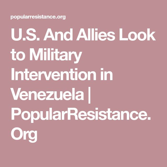 U.S. And Allies Look to Military Intervention in Venezuela | PopularResistance.Org