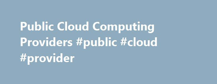 Public Cloud Computing Providers #public #cloud #provider http://denver.remmont.com/public-cloud-computing-providers-public-cloud-provider/  # CenturyLink ® Public Cloud Computing CenturyLink Public Cloud services allow you to economically start, grow and support applications using on-demand server resources in a virtualized environment that is easily accessible over a public network. CenturyLink Cloud offers: Outstanding 24/7 support Native management at scale Native PaaS for Cloud Native…