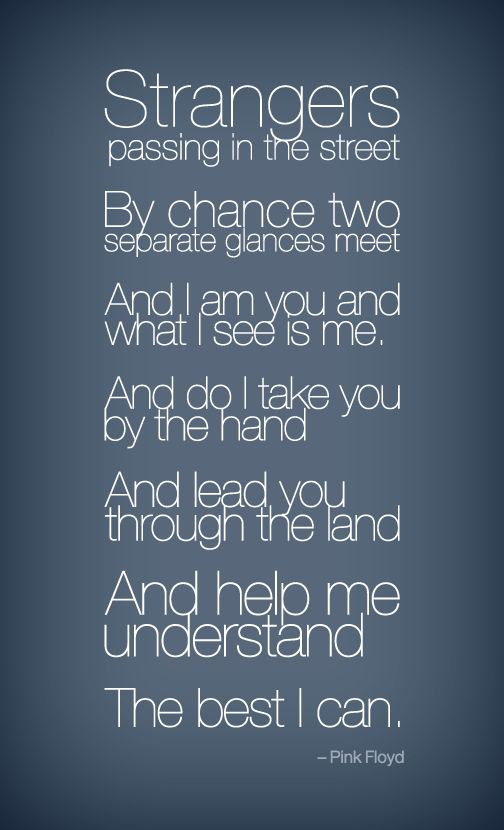 Strangers. passing in the street. by chance two. separate glances meet. And I am you and want I see is me. and do I take you by the hand and lead you through the land. and help me understand the best I can. So sweet