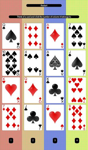 A simple sixteen cards magic trick application. Think of a card and click on the number of column it belongs to. The cards shuffle and you need to tell the column number again. The card you thought is revealed.