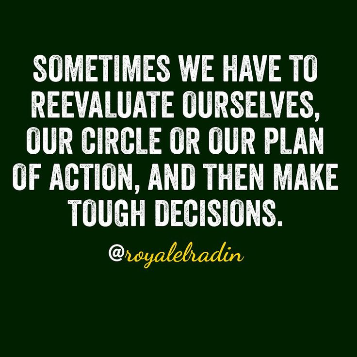 SOMETIMES WE HAVE TO REEVALUATE OURSELVES, OUR CIRCLE OR OUR PLAN OF ACTION, AND THEN MAKE TOUGH DECISIONS.