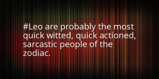 "Leo fact.....I am VERY sarcastic....I also use ""joke's"" and slight jabs to speak my mind..."