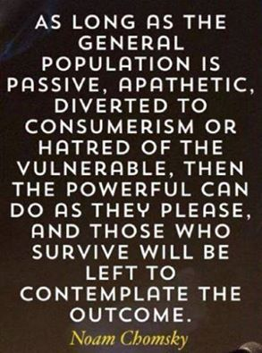 """As long as the general population is passive, apathetic, diverted to consumerism or hatred of the vulnerable, then the powerful can do a they please. And those who survive will be left to contemplate the outcome."" - Noam Chomsky"