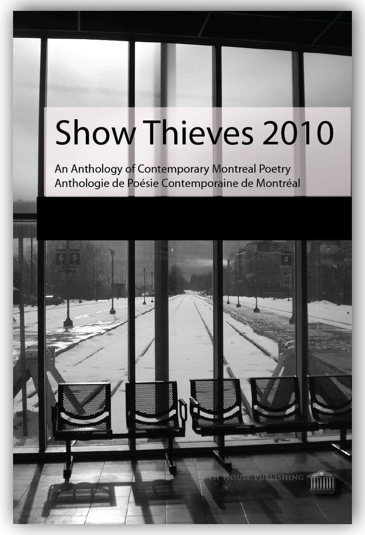 SHOW THIEVES 2010 - POETRY ANTHOLOGY  SHOW THIEVES 2010 Issue 1  MISSION STATEMENT: To rejuvenate and promote Montreal poetics in the new century. DECLARATION DE RESOLUTION : Rajeunir et promouvoir la poésie de Montréal dans le nouveau siècle.
