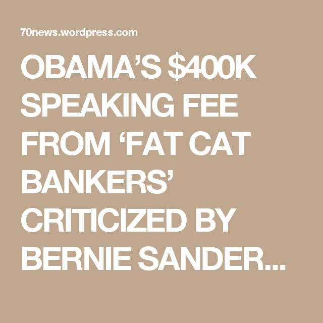 OBAMA'S $400K SPEAKING FEE FROM 'FAT CAT BANKERS' CRITICIZED BY BERNIE SANDERS AND ELIZABETH  WARREN « 70news