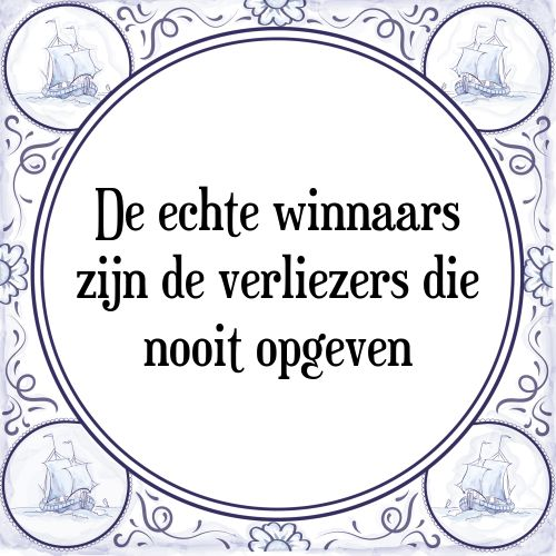 De echte winnaars zijn de verliezers die nooit opgeven - Bekijk of bestel deze Tegel nu op Tegelspreuken.nl