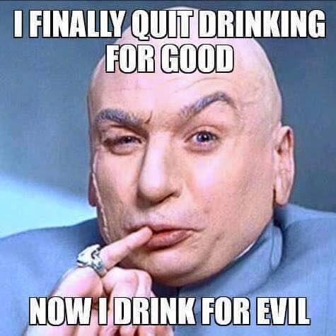 i finally quit drinking for good, now i drink for evil, dr evil, meme - Aug 11 2015 09:15 PM