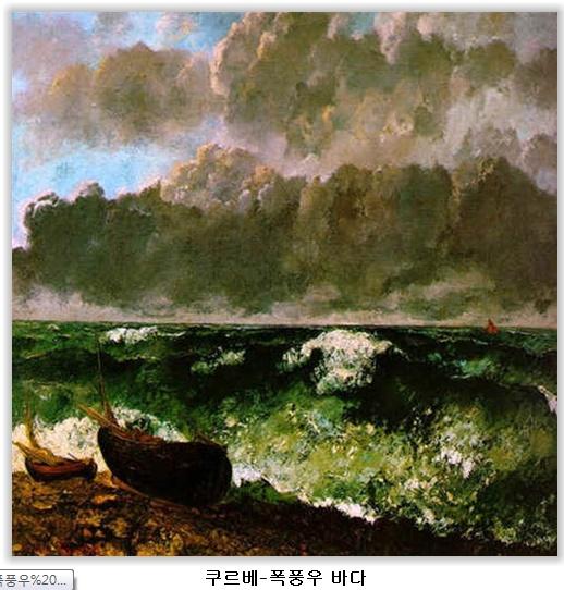 """폭풍의 바다 - 쿠르베  작품해설: 쿠르베의 인상파와 사상주의의 상위(相違)를 실감있게 보여 준다. """"내가 보지 않은 것을 절대로 그릴수 없다""""고 했던 그의 말과 같이 사실적으로 폭풍우 전야의 해변가를 실감나게 표현하였다.   감상평: 배의 배경으로 먹구름과 파도를 터치감 있게 표현하며 폭풍우를 맞닥뜨리는 바다의 모습을 실감나게 표현했다. 위의 폭풍우 작품과 같은 주제를 가지고 그려진 그림이지만 녹색으로 바다를 표현하는등, 유채색의 사용으로 더 생생한 느낌을 받을 수 있다."""